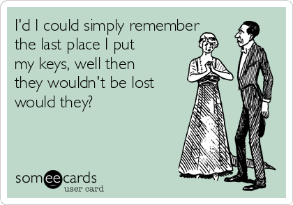 id-i-could-simply-remember-the-last-place-i-put-my-keys-well-then-they-wouldnt-be-lost-would-they-7b90f